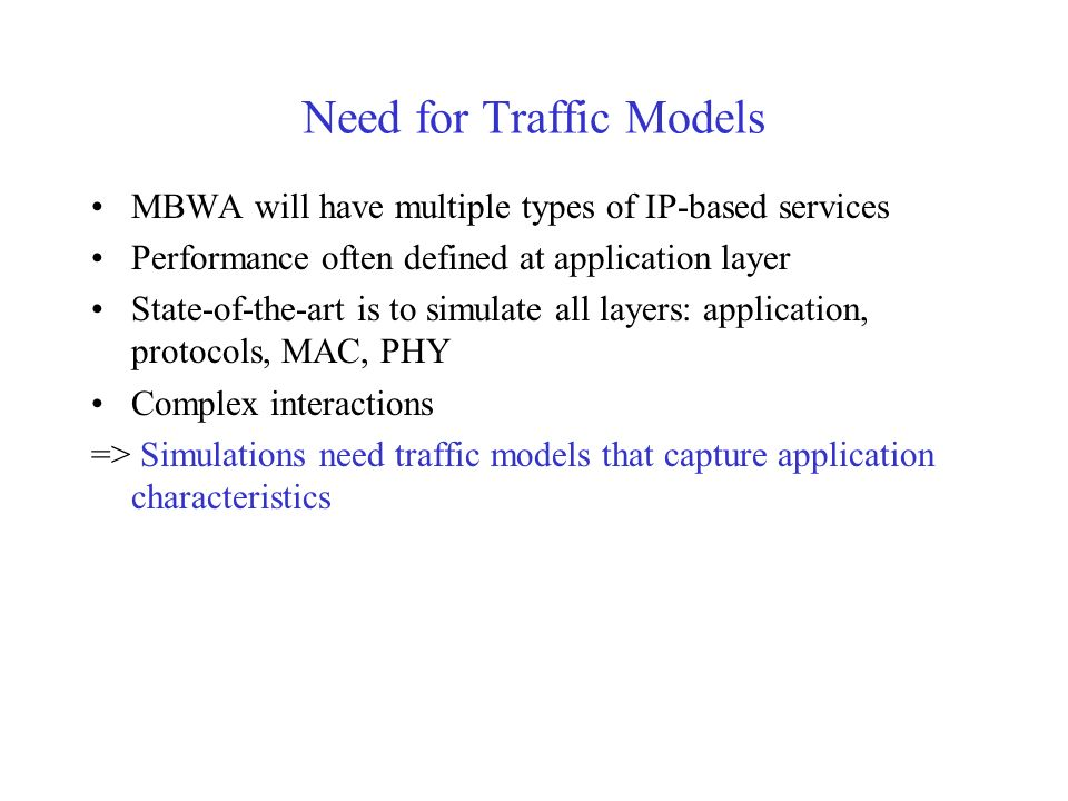 Need for Traffic Models MBWA will have multiple types of IP-based services Performance often defined at application layer State-of-the-art is to simul