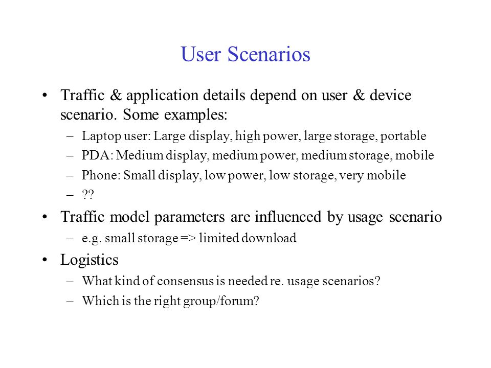 User Scenarios Traffic & application details depend on user & device scenario. Some examples: –Laptop user: Large display, high power, large storage,