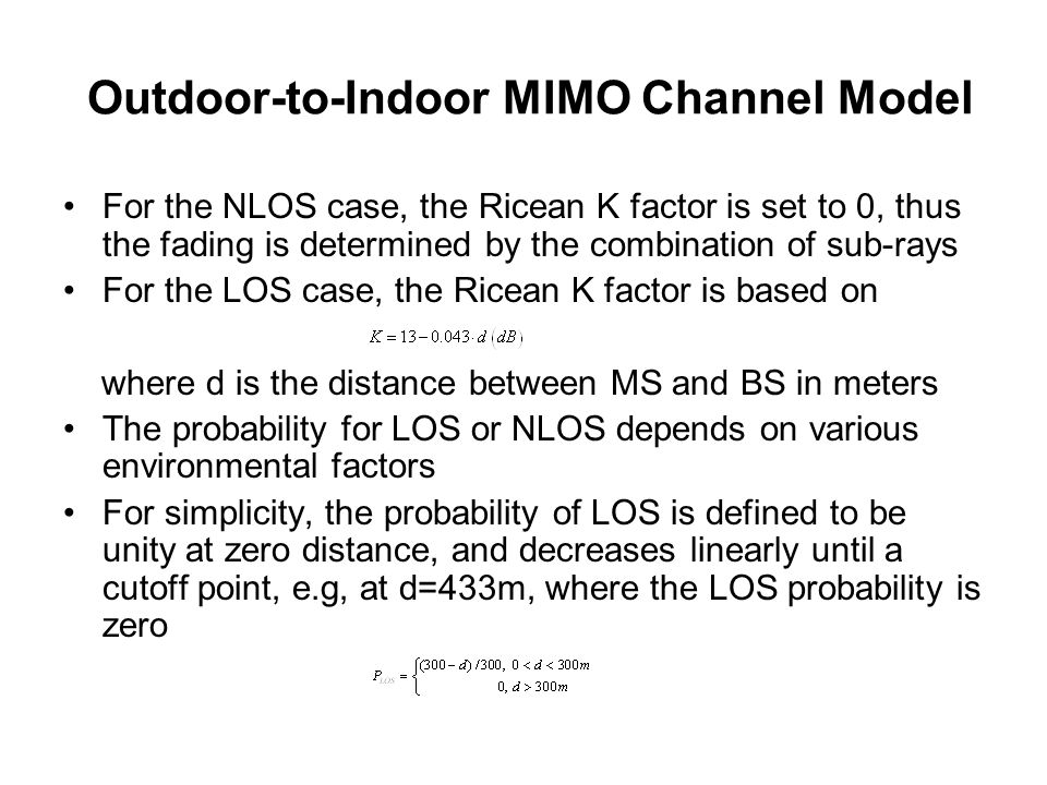 Outdoor-to-Indoor MIMO Channel Model For the NLOS case, the Ricean K factor is set to 0, thus the fading is determined by the combination of sub-rays For the LOS case, the Ricean K factor is based on where d is the distance between MS and BS in meters The probability for LOS or NLOS depends on various environmental factors For simplicity, the probability of LOS is defined to be unity at zero distance, and decreases linearly until a cutoff point, e.g, at d=433m, where the LOS probability is zero