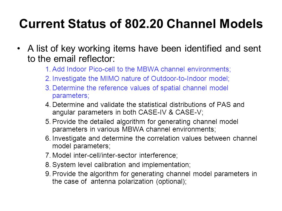 Current Status of 802.20 Channel Models A list of key working items have been identified and sent to the email reflector: 1.Add Indoor Pico-cell to the MBWA channel environments; 2.Investigate the MIMO nature of Outdoor-to-Indoor model; 3.Determine the reference values of spatial channel model parameters; 4.Determine and validate the statistical distributions of PAS and angular parameters in both CASE-IV & CASE-V; 5.Provide the detailed algorithm for generating channel model parameters in various MBWA channel environments; 6.Investigate and determine the correlation values between channel model parameters; 7.Model inter-cell/inter-sector interference; 8.System level calibration and implementation; 9.Provide the algorithm for generating channel model parameters in the case of antenna polarization (optional);