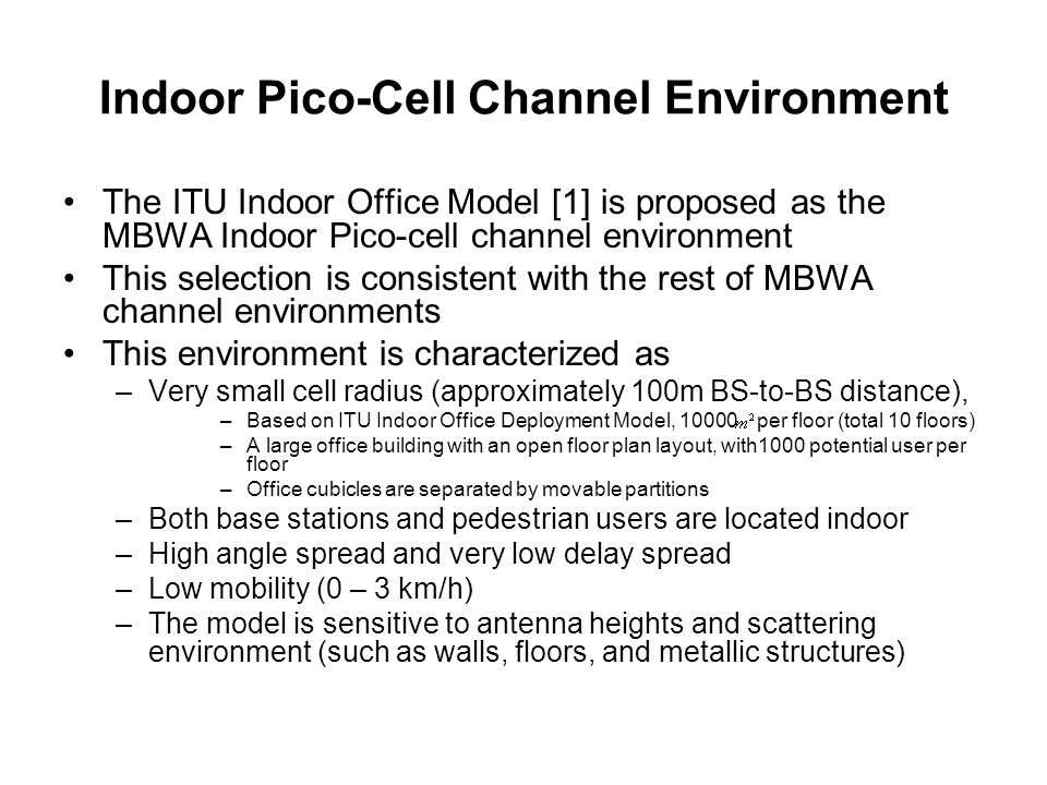 Indoor Pico-Cell Channel Environment The ITU Indoor Office Model [1] is proposed as the MBWA Indoor Pico-cell channel environment This selection is consistent with the rest of MBWA channel environments This environment is characterized as –Very small cell radius (approximately 100m BS-to-BS distance), –Based on ITU Indoor Office Deployment Model, 10000 per floor (total 10 floors) –A large office building with an open floor plan layout, with1000 potential user per floor –Office cubicles are separated by movable partitions –Both base stations and pedestrian users are located indoor –High angle spread and very low delay spread –Low mobility (0 – 3 km/h) –The model is sensitive to antenna heights and scattering environment (such as walls, floors, and metallic structures)