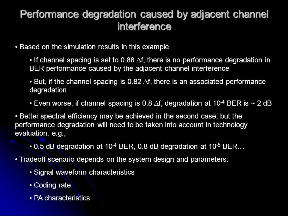 Performance degradation caused by adjacent channel interference Based on the simulation results in this example If channel spacing is set to 0.88 f, there is no performance degradation in BER performance caused by the adjacent channel interference But, if the channel spacing is 0.82 f, there is an associated performance degradation Even worse, if channel spacing is 0.8 f, degradation at 10 -4 BER is ~ 2 dB Better spectral efficiency may be achieved in the second case, but the performance degradation will need to be taken into account in technology evaluation, e.g., 0.5 dB degradation at 10 -4 BER, 0.8 dB degradation at 10 -5 BER… Tradeoff scenario depends on the system design and parameters: Signal waveform characteristics Coding rate PA characteristics
