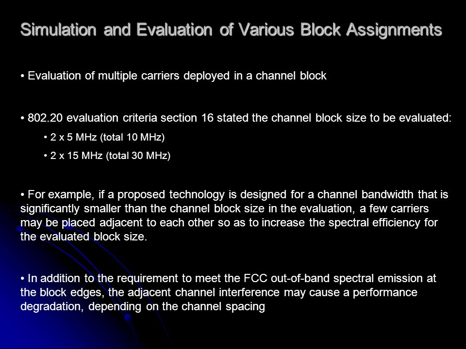 Simulation and Evaluation of Various Block Assignments Evaluation of multiple carriers deployed in a channel block 802.20 evaluation criteria section 16 stated the channel block size to be evaluated: 2 x 5 MHz (total 10 MHz) 2 x 15 MHz (total 30 MHz) For example, if a proposed technology is designed for a channel bandwidth that is significantly smaller than the channel block size in the evaluation, a few carriers may be placed adjacent to each other so as to increase the spectral efficiency for the evaluated block size.