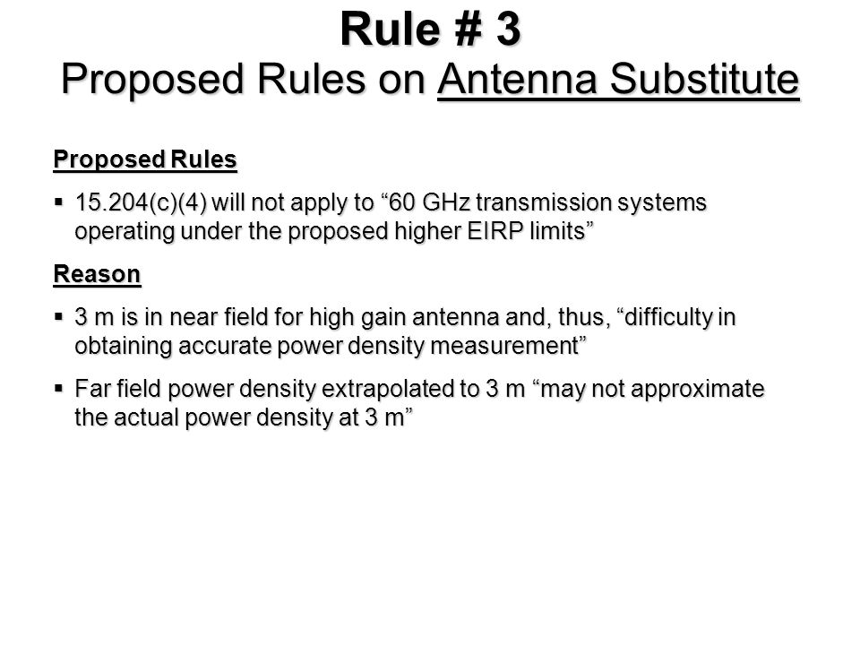 Rule # 3 Proposed Rules on Antenna Substitute Proposed Rules 15.204(c)(4) will not apply to 60 GHz transmission systems operating under the proposed higher EIRP limits 15.204(c)(4) will not apply to 60 GHz transmission systems operating under the proposed higher EIRP limitsReason 3 m is in near field for high gain antenna and, thus, difficulty in obtaining accurate power density measurement 3 m is in near field for high gain antenna and, thus, difficulty in obtaining accurate power density measurement Far field power density extrapolated to 3 m may not approximate the actual power density at 3 m Far field power density extrapolated to 3 m may not approximate the actual power density at 3 m