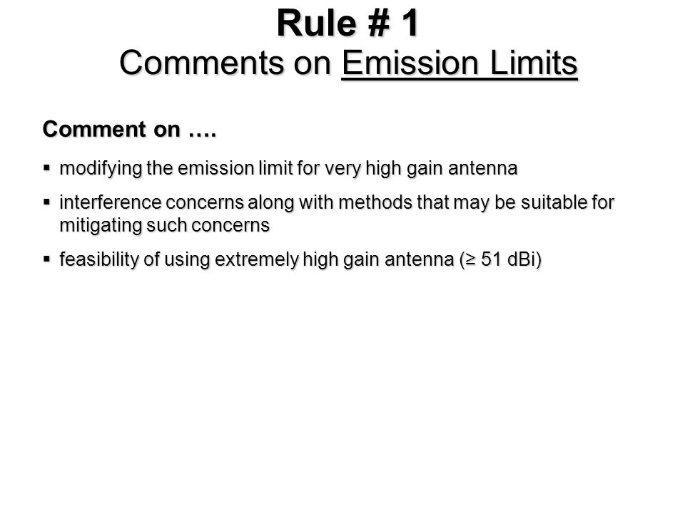 Rule # 2 Existing Rules on Emission Limits in EIRP Current Rules Average and peak power density specified in µW/cm 2 at 3 m Average and peak power density specified in µW/cm 2 at 3 mReason Prevent interference between unlicensed devices Prevent interference between unlicensed devices Put a cap on a device with low antenna gain (i.e.