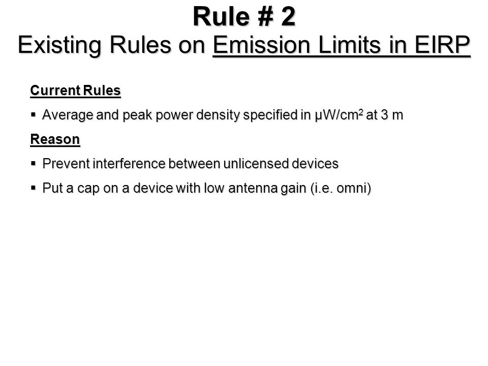 Rule # 2 Proposed Rules on Emission Limits in EIRP Proposed Rules Change specifications from µW/cm 2 at 3 m to EIRP for high gain antenna Change specifications from µW/cm 2 at 3 m to EIRP for high gain antenna Existing rules apply for low gain antenna Existing rules apply for low gain antennaReason 3 m is in near field for high gain antenna and, thus, difficulty in obtaining accurate power density measurement 3 m is in near field for high gain antenna and, thus, difficulty in obtaining accurate power density measurement Far field power density extrapolated to 3 m may not approximate the actual power density at 3 m Far field power density extrapolated to 3 m may not approximate the actual power density at 3 m