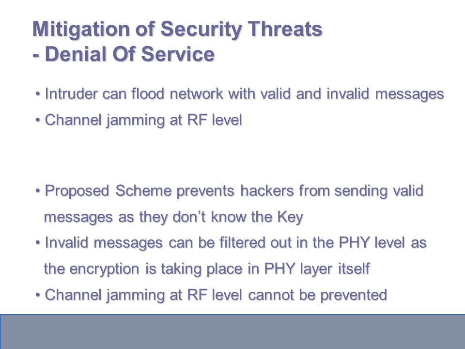 Mitigation of Security Threats - Denial Of Service Intruder can flood network with valid and invalid messages Intruder can flood network with valid and invalid messages Channel jamming at RF level Channel jamming at RF level Proposed Scheme prevents hackers from sending valid Proposed Scheme prevents hackers from sending valid messages as they dont know the Key messages as they dont know the Key Invalid messages can be filtered out in the PHY level as Invalid messages can be filtered out in the PHY level as the encryption is taking place in PHY layer itself the encryption is taking place in PHY layer itself Channel jamming at RF level cannot be prevented Channel jamming at RF level cannot be prevented