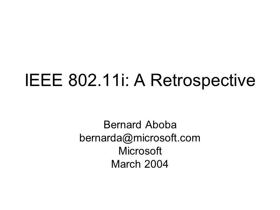 IEEE 802.11i: A Retrospective Bernard Aboba bernarda@microsoft.com Microsoft March 2004