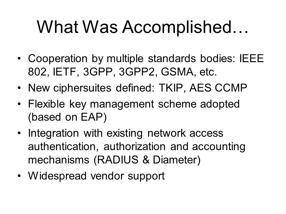 What Is Missing… Denial of service vulnerabilities partially addressed No mandatory-to-implement authentication or key management scheme Vulnerabilities found in proposed authentication and key management schemes Widespread interoperability, deployment problems reported Improvements in roaming latency needed Proprietary enhancements often needed to fill in the holes