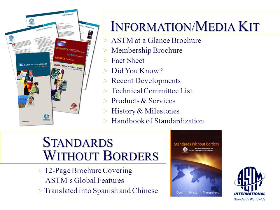 S TANDARDS W ITHOUT B ORDERS > > 12-Page Brochure Covering ASTMs Global Features > > Translated into Spanish and Chinese I NFORMATION/ M EDIA K IT > >