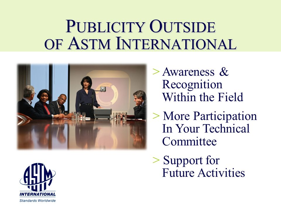 P UBLICITY O UTSIDE OF A STM I NTERNATIONAL > > Awareness & Recognition Within the Field > > More Participation In Your Technical Committee > > Suppor