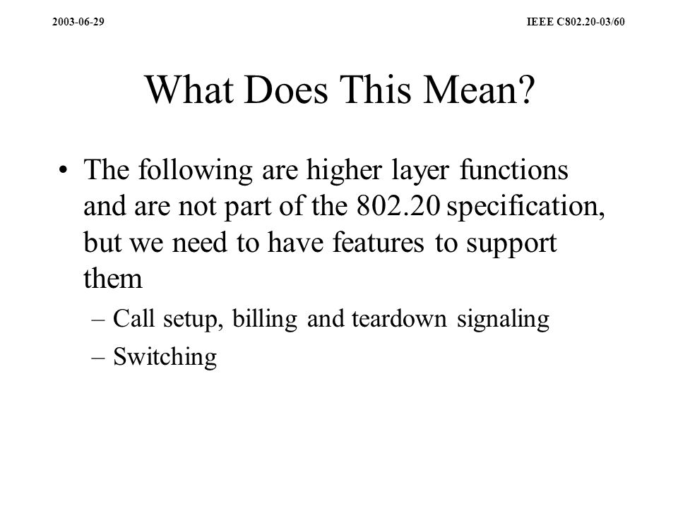 2003-06-29 IEEE C802.20-03/60 What Does This Mean? The following are higher layer functions and are not part of the 802.20 specification, but we need