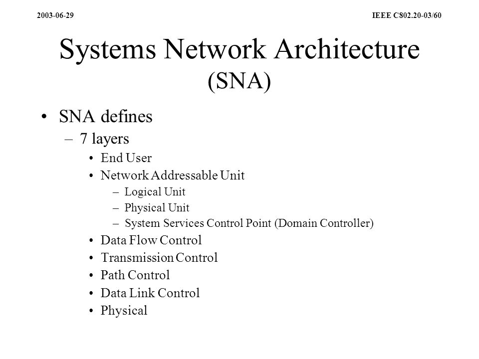 2003-06-29 IEEE C802.20-03/60 Systems Network Architecture (SNA) SNA defines –7 layers End User Network Addressable Unit –Logical Unit –Physical Unit –System Services Control Point (Domain Controller) Data Flow Control Transmission Control Path Control Data Link Control Physical