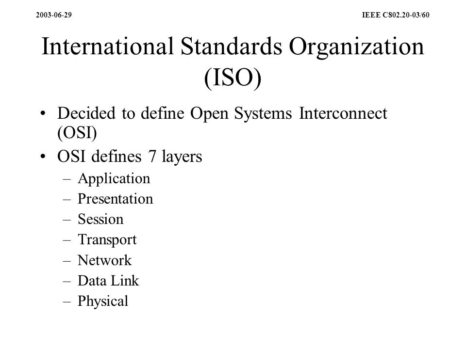 2003-06-29 IEEE C802.20-03/60 International Standards Organization (ISO) Decided to define Open Systems Interconnect (OSI) OSI defines 7 layers –Application –Presentation –Session –Transport –Network –Data Link –Physical