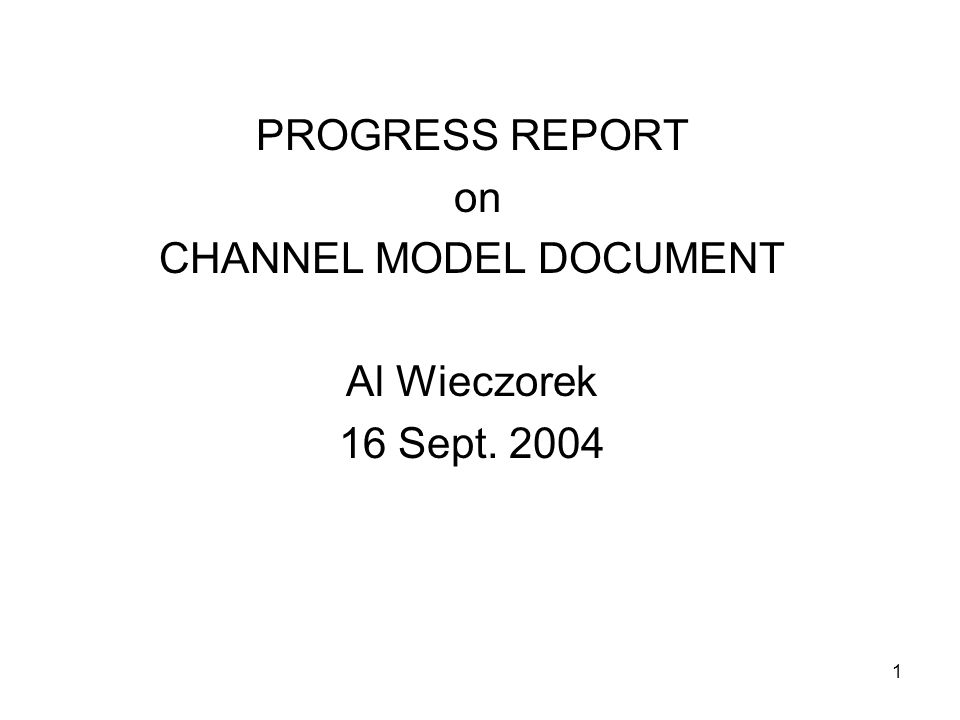 1 PROGRESS REPORT on CHANNEL MODEL DOCUMENT Al Wieczorek 16 Sept. 2004