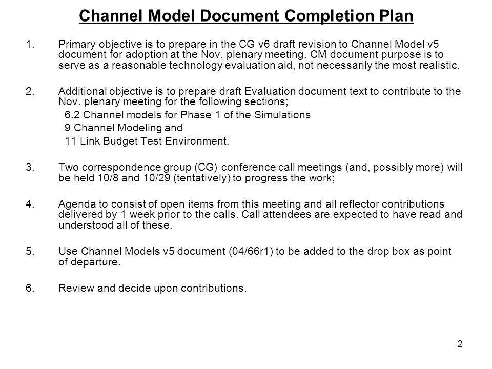 2 Channel Model Document Completion Plan 1.Primary objective is to prepare in the CG v6 draft revision to Channel Model v5 document for adoption at the Nov.