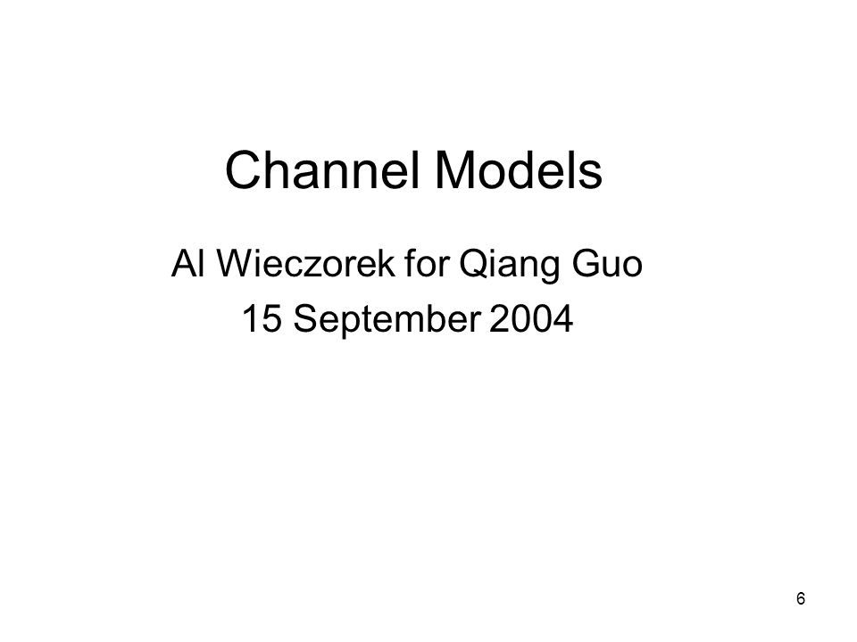 6 Channel Models Al Wieczorek for Qiang Guo 15 September 2004