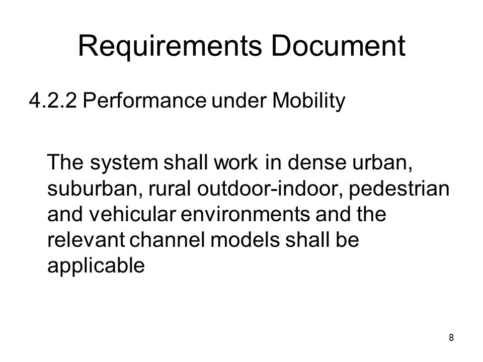 8 Requirements Document 4.2.2 Performance under Mobility The system shall work in dense urban, suburban, rural outdoor-indoor, pedestrian and vehicular environments and the relevant channel models shall be applicable