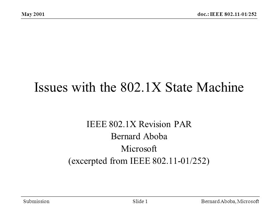doc.: IEEE /252 Submission May 2001 Bernard Aboba, MicrosoftSlide 1 Issues with the 802.1X State Machine IEEE 802.1X Revision PAR Bernard Aboba Microsoft (excerpted from IEEE /252)