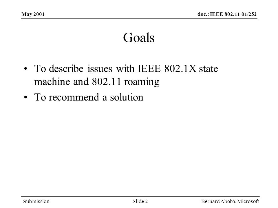 doc.: IEEE 802.11-01/252 Submission May 2001 Bernard Aboba, MicrosoftSlide 3 Roaming Requirements Enterprise –User is identified by user-name (NAI), not IP or MAC address –Security is not compromised –Roaming needs to be available for all potential 802.1X authentication methods –Desirable for user to be able to keep the same IP address when roaming, if possible –MUST be able to roam without reauthentication if desired –MUST be able to roam without dropping traffic in case of reauthentication Hot Spot –User is identified by user-name (NAI), not IP or MAC address –Security is not compromised –Roaming should be fast Going back to the home authentication server may cause substantial delays (~ seconds)
