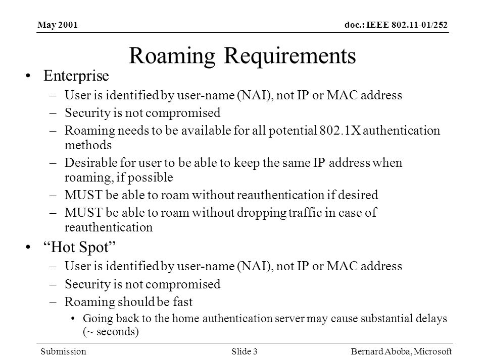 doc.: IEEE /252 Submission May 2001 Bernard Aboba, MicrosoftSlide 3 Roaming Requirements Enterprise –User is identified by user-name (NAI), not IP or MAC address –Security is not compromised –Roaming needs to be available for all potential 802.1X authentication methods –Desirable for user to be able to keep the same IP address when roaming, if possible –MUST be able to roam without reauthentication if desired –MUST be able to roam without dropping traffic in case of reauthentication Hot Spot –User is identified by user-name (NAI), not IP or MAC address –Security is not compromised –Roaming should be fast Going back to the home authentication server may cause substantial delays (~ seconds)