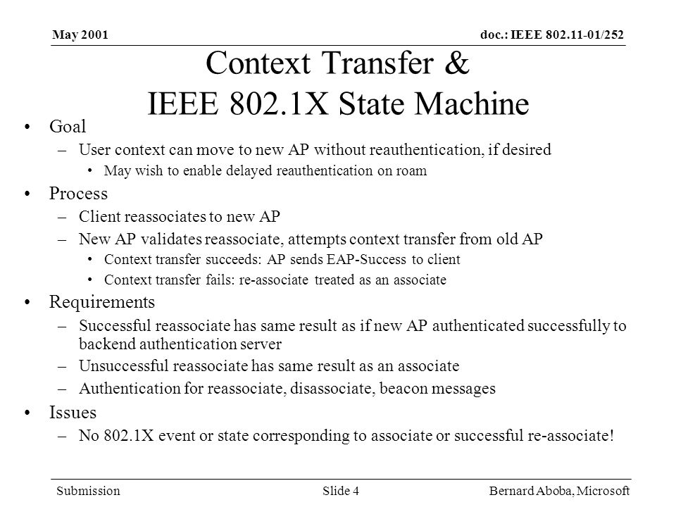 doc.: IEEE /252 Submission May 2001 Bernard Aboba, MicrosoftSlide 4 Context Transfer & IEEE 802.1X State Machine Goal –User context can move to new AP without reauthentication, if desired May wish to enable delayed reauthentication on roam Process –Client reassociates to new AP –New AP validates reassociate, attempts context transfer from old AP Context transfer succeeds: AP sends EAP-Success to client Context transfer fails: re-associate treated as an associate Requirements –Successful reassociate has same result as if new AP authenticated successfully to backend authentication server –Unsuccessful reassociate has same result as an associate –Authentication for reassociate, disassociate, beacon messages Issues –No 802.1X event or state corresponding to associate or successful re-associate!