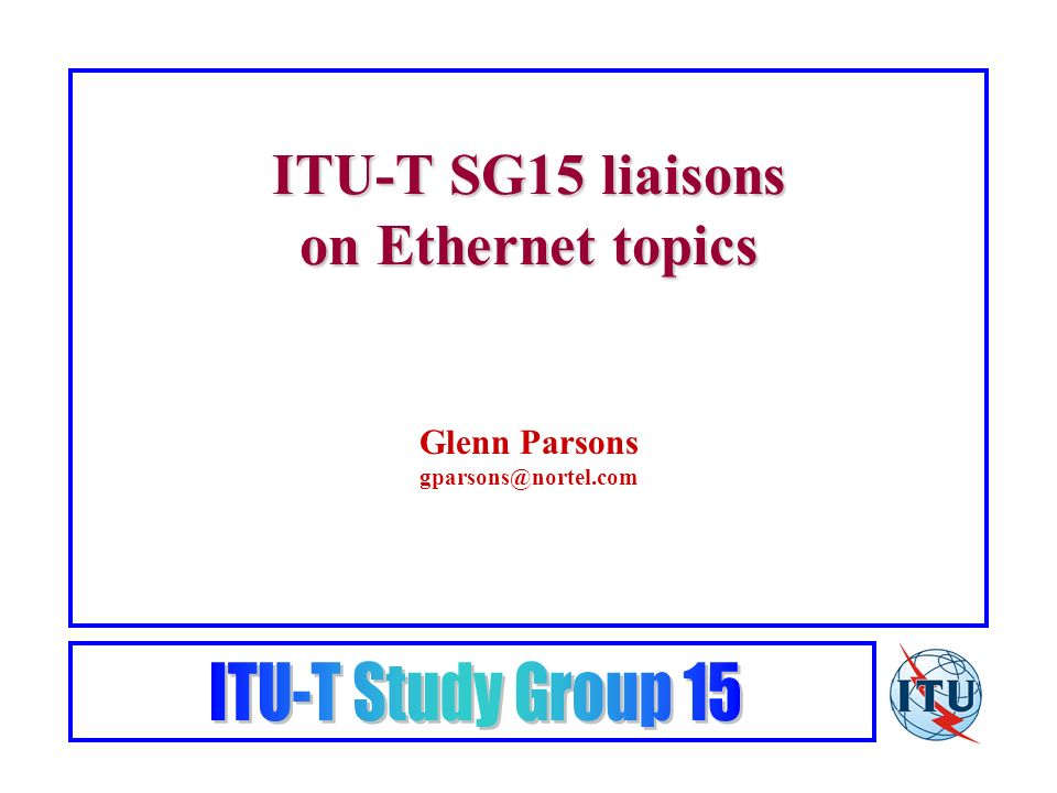 ITU-T SG15 liaisons on Ethernet topics Glenn Parsons gparsons@nortel.com