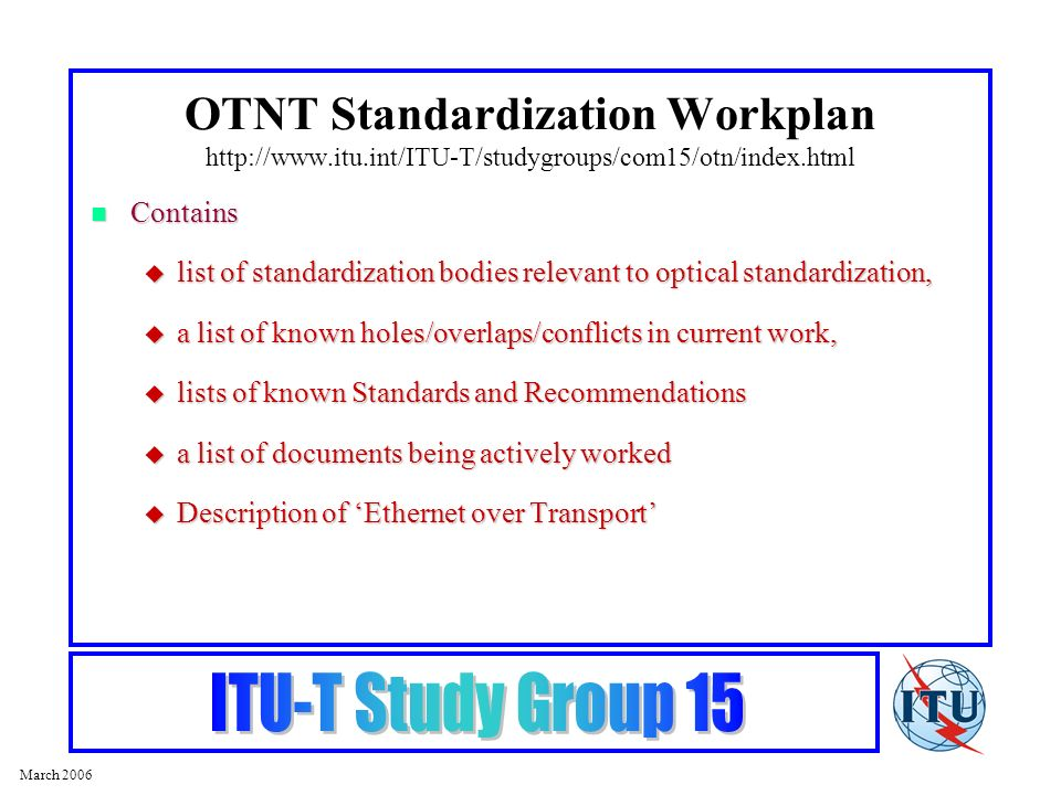 March 2006 Contains Contains list of standardization bodies relevant to optical standardization, list of standardization bodies relevant to optical standardization, a list of known holes/overlaps/conflicts in current work, a list of known holes/overlaps/conflicts in current work, lists of known Standards and Recommendations lists of known Standards and Recommendations a list of documents being actively worked a list of documents being actively worked Description of Ethernet over Transport Description of Ethernet over Transport OTNT Standardization Workplan http://www.itu.int/ITU-T/studygroups/com15/otn/index.html