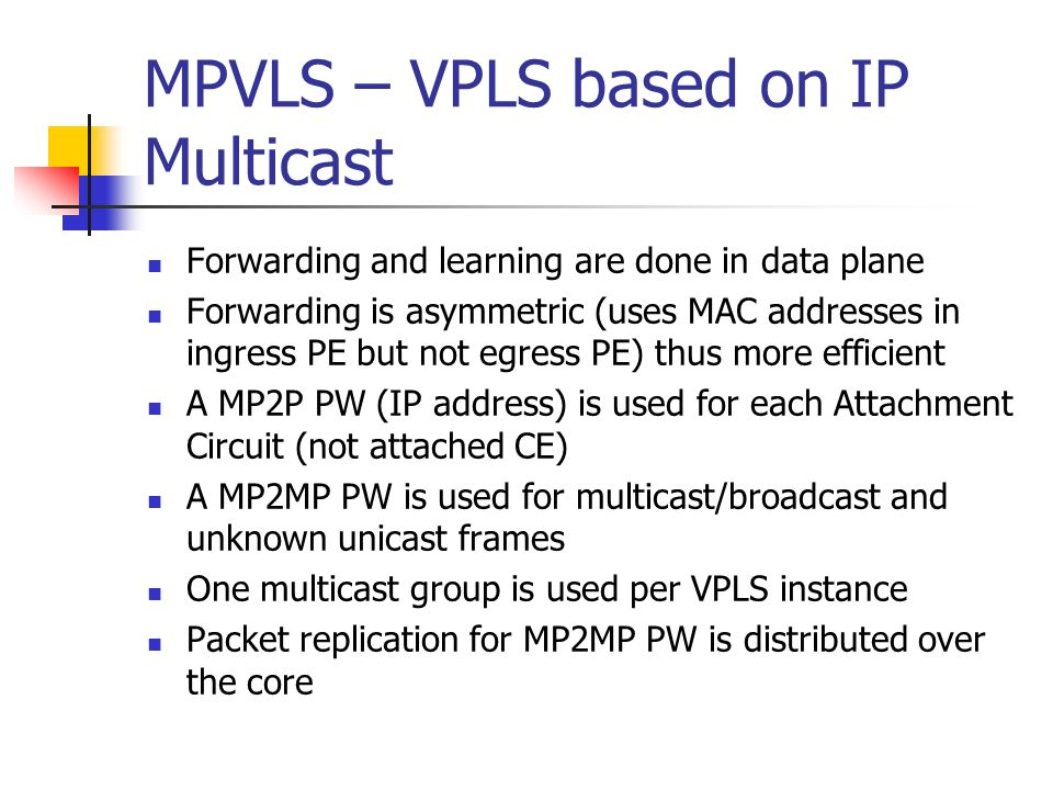 MPVLS – VPLS based on IP Multicast Forwarding and learning are done in data plane Forwarding is asymmetric (uses MAC addresses in ingress PE but not egress PE) thus more efficient A MP2P PW (IP address) is used for each Attachment Circuit (not attached CE) A MP2MP PW is used for multicast/broadcast and unknown unicast frames One multicast group is used per VPLS instance Packet replication for MP2MP PW is distributed over the core