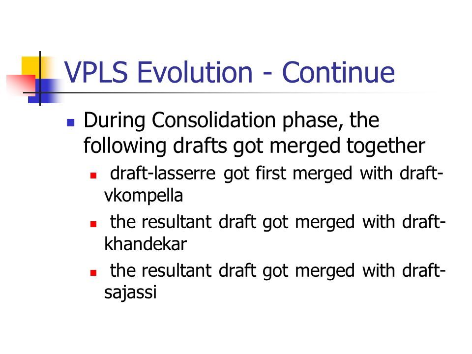 VPLS Evolution - Continue During Consolidation phase, the following drafts got merged together draft-lasserre got first merged with draft- vkompella the resultant draft got merged with draft- khandekar the resultant draft got merged with draft- sajassi