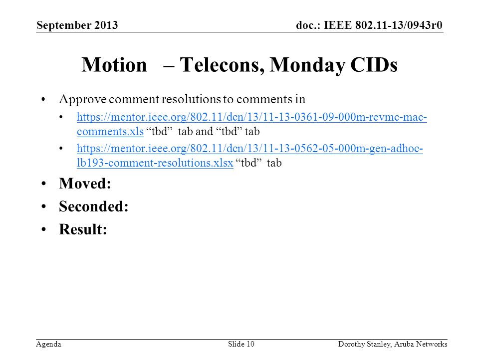 doc.: IEEE 802.11-13/0943r0 Agenda September 2013 Dorothy Stanley, Aruba NetworksSlide 10 Motion – Telecons, Monday CIDs Approve comment resolutions to comments in https://mentor.ieee.org/802.11/dcn/13/11-13-0361-09-000m-revmc-mac- comments.xls tbd tab and tbd tabhttps://mentor.ieee.org/802.11/dcn/13/11-13-0361-09-000m-revmc-mac- comments.xls https://mentor.ieee.org/802.11/dcn/13/11-13-0562-05-000m-gen-adhoc- lb193-comment-resolutions.xlsx tbd tabhttps://mentor.ieee.org/802.11/dcn/13/11-13-0562-05-000m-gen-adhoc- lb193-comment-resolutions.xlsx Moved: Seconded: Result: