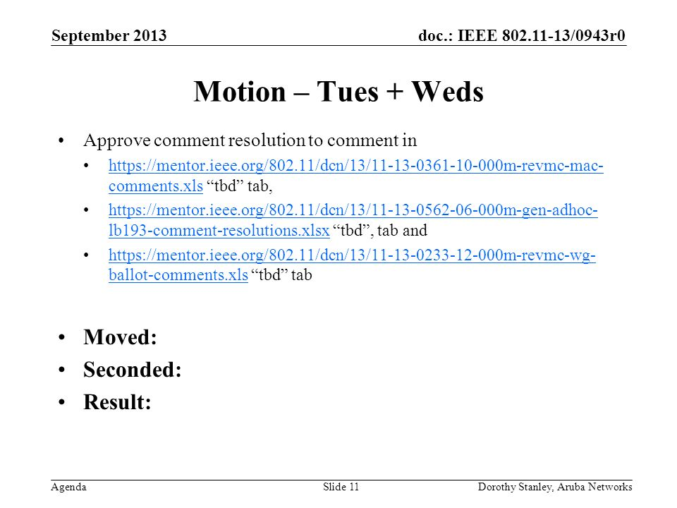 doc.: IEEE 802.11-13/0943r0 Agenda September 2013 Dorothy Stanley, Aruba NetworksSlide 11 Motion – Tues + Weds Approve comment resolution to comment in https://mentor.ieee.org/802.11/dcn/13/11-13-0361-10-000m-revmc-mac- comments.xls tbd tab,https://mentor.ieee.org/802.11/dcn/13/11-13-0361-10-000m-revmc-mac- comments.xls https://mentor.ieee.org/802.11/dcn/13/11-13-0562-06-000m-gen-adhoc- lb193-comment-resolutions.xlsx tbd, tab andhttps://mentor.ieee.org/802.11/dcn/13/11-13-0562-06-000m-gen-adhoc- lb193-comment-resolutions.xlsx https://mentor.ieee.org/802.11/dcn/13/11-13-0233-12-000m-revmc-wg- ballot-comments.xls tbd tabhttps://mentor.ieee.org/802.11/dcn/13/11-13-0233-12-000m-revmc-wg- ballot-comments.xls Moved: Seconded: Result: