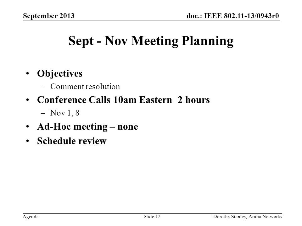 doc.: IEEE 802.11-13/0943r0 Agenda September 2013 Dorothy Stanley, Aruba NetworksSlide 12 Sept - Nov Meeting Planning Objectives –Comment resolution Conference Calls 10am Eastern 2 hours –Nov 1, 8 Ad-Hoc meeting – none Schedule review