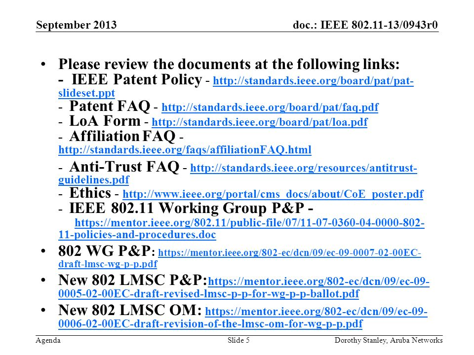 doc.: IEEE 802.11-13/0943r0 Agenda September 2013 Dorothy Stanley, Aruba NetworksSlide 5 Please review the documents at the following links: - IEEE Patent Policy - http://standards.ieee.org/board/pat/pat- slideset.ppt - Patent FAQ - http://standards.ieee.org/board/pat/faq.pdf - LoA Form - http://standards.ieee.org/board/pat/loa.pdf - Affiliation FAQ - http://standards.ieee.org/faqs/affiliationFAQ.html http://standards.ieee.org/board/pat/pat- slideset.ppt http://standards.ieee.org/board/pat/faq.pdf http://standards.ieee.org/board/pat/loa.pdf http://standards.ieee.org/faqs/affiliationFAQ.html - Anti-Trust FAQ - http://standards.ieee.org/resources/antitrust- guidelines.pdf - Ethics - http://www.ieee.org/portal/cms_docs/about/CoE_poster.pdf - IEEE 802.11 Working Group P&P - https://mentor.ieee.org/802.11/public-file/07/11-07-0360-04-0000-802- 11-policies-and-procedures.doc http://standards.ieee.org/resources/antitrust- guidelines.pdf http://www.ieee.org/portal/cms_docs/about/CoE_poster.pdf https://mentor.ieee.org/802.11/public-file/07/11-07-0360-04-0000-802- 11-policies-and-procedures.doc 802 WG P&P : https://mentor.ieee.org/802-ec/dcn/09/ec-09-0007-02-00EC- draft-lmsc-wg-p-p.pdf https://mentor.ieee.org/802-ec/dcn/09/ec-09-0007-02-00EC- draft-lmsc-wg-p-p.pdf New 802 LMSC P&P: https://mentor.ieee.org/802-ec/dcn/09/ec-09- 0005-02-00EC-draft-revised-lmsc-p-p-for-wg-p-p-ballot.pdf https://mentor.ieee.org/802-ec/dcn/09/ec-09- 0005-02-00EC-draft-revised-lmsc-p-p-for-wg-p-p-ballot.pdf New 802 LMSC OM: https://mentor.ieee.org/802-ec/dcn/09/ec-09- 0006-02-00EC-draft-revision-of-the-lmsc-om-for-wg-p-p.pdf https://mentor.ieee.org/802-ec/dcn/09/ec-09- 0006-02-00EC-draft-revision-of-the-lmsc-om-for-wg-p-p.pdf