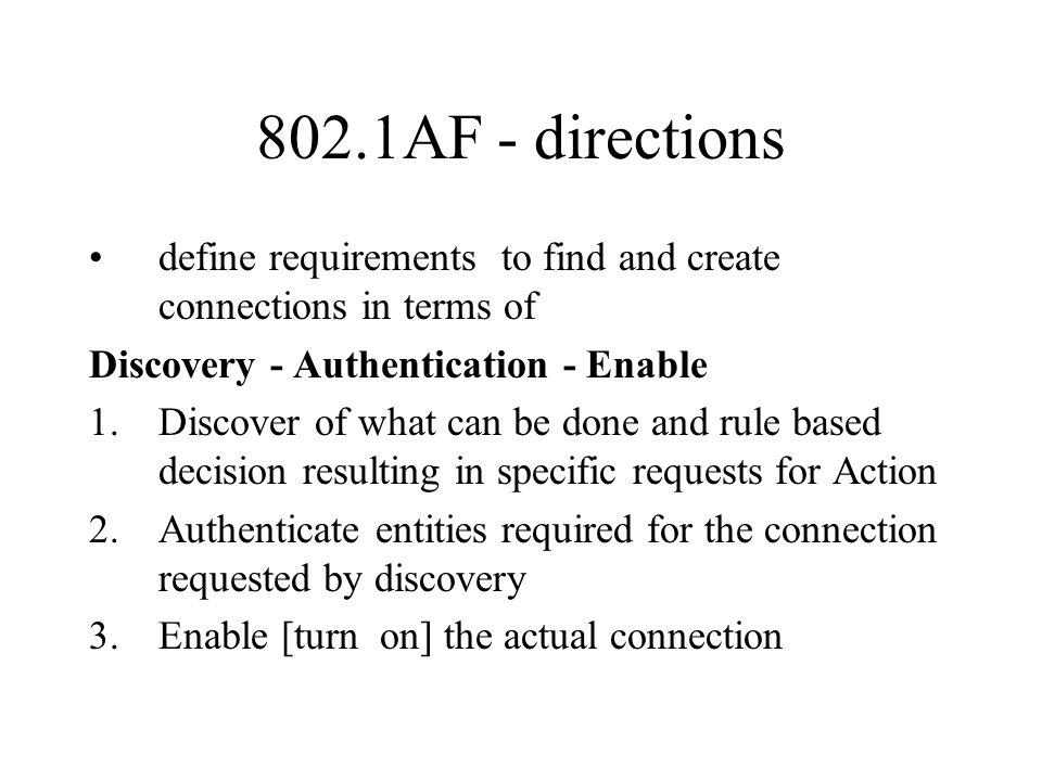 802.1AF - directions define requirements to find and create connections in terms of Discovery - Authentication - Enable 1.Discover of what can be done and rule based decision resulting in specific requests for Action 2.Authenticate entities required for the connection requested by discovery 3.Enable [turn on] the actual connection