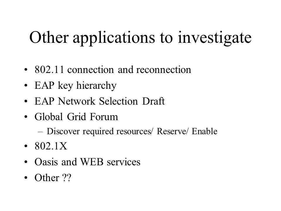 Other applications to investigate 802.11 connection and reconnection EAP key hierarchy EAP Network Selection Draft Global Grid Forum –Discover required resources/ Reserve/ Enable 802.1X Oasis and WEB services Other