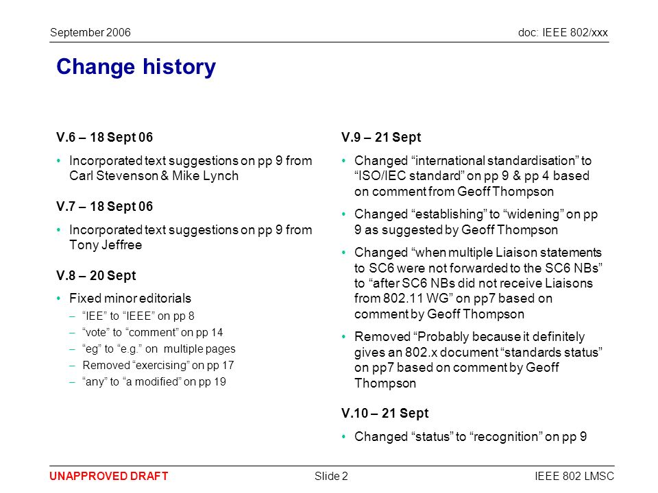 doc: IEEE 802/xxx UNAPPROVED DRAFT September 2006 IEEE 802 LMSCSlide 2 Change history V.6 – 18 Sept 06 Incorporated text suggestions on pp 9 from Carl Stevenson & Mike Lynch V.7 – 18 Sept 06 Incorporated text suggestions on pp 9 from Tony Jeffree V.8 – 20 Sept Fixed minor editorials –IEE to IEEE on pp 8 –vote to comment on pp 14 –eg to e.g.