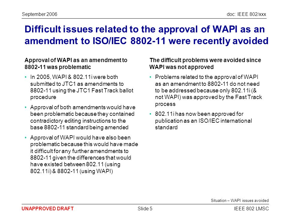 doc: IEEE 802/xxx UNAPPROVED DRAFT September 2006 IEEE 802 LMSCSlide 5 Difficult issues related to the approval of WAPI as an amendment to ISO/IEC 8802-11 were recently avoided Approval of WAPI as an amendment to 8802-11 was problematic In 2005, WAPI & 802.11i were both submitted to JTC1 as amendments to 8802-11 using the JTC1 Fast Track ballot procedure Approval of both amendments would have been problematic because they contained contradictory editing instructions to the base 8802-11 standard being amended Approval of WAPI would have also been problematic because this would have made it difficult for any further amendments to 8802-11 given the differences that would have existed between 802.11 (using 802.11i) & 8802-11 (using WAPI) The difficult problems were avoided since WAPI was not approved Problems related to the approval of WAPI as an amendment to 8802-11 do not need to be addressed because only 802.11i (& not WAPI) was approved by the Fast Track process 802.11i has now been approved for publication as an ISO/IEC international standard Situation – WAPI issues avoided