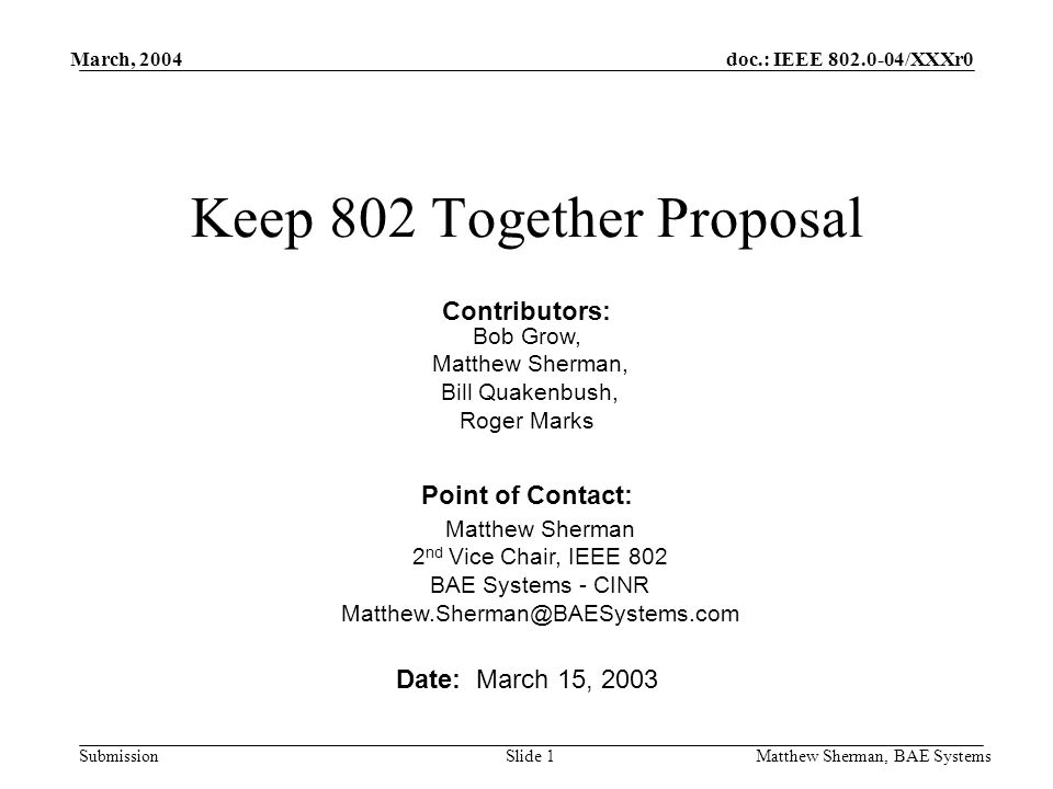 doc.: IEEE 802.0-04/XXXr0 Submission March, 2004 Matthew Sherman, BAE SystemsSlide 1 Keep 802 Together Proposal Date: March 15, 2003 Point of Contact: Matthew Sherman 2 nd Vice Chair, IEEE 802 BAE Systems - CINR Matthew.Sherman@BAESystems.com Contributors: Bob Grow, Matthew Sherman, Bill Quakenbush, Roger Marks