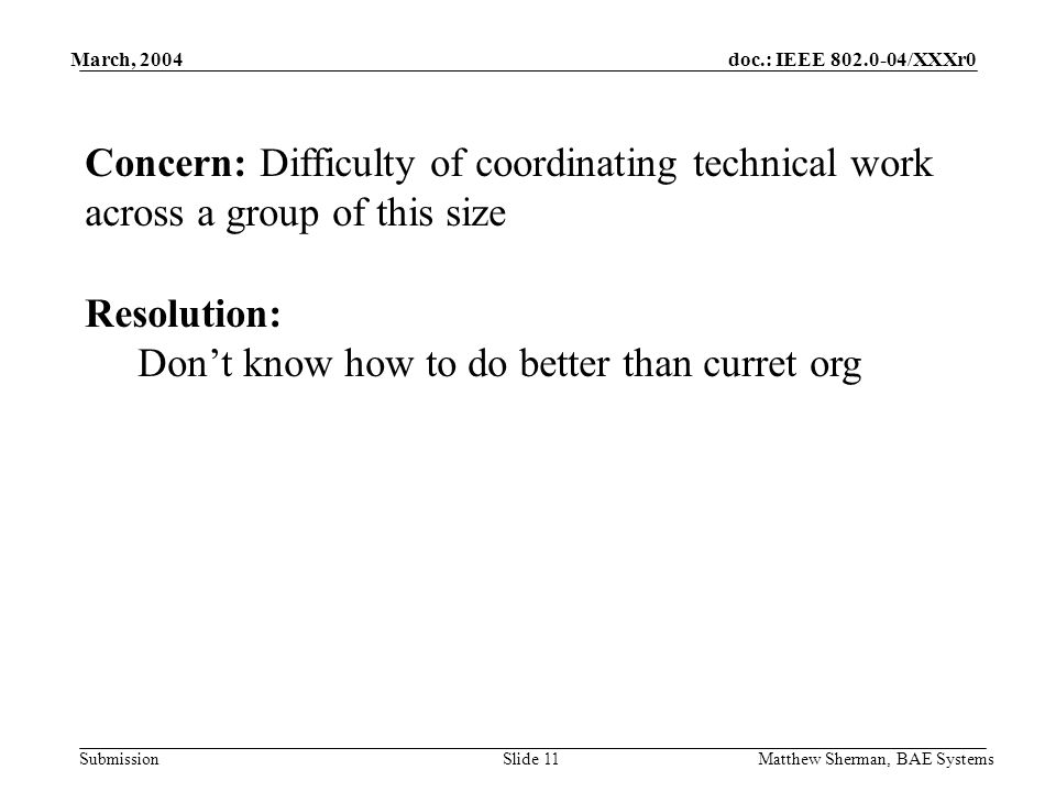 doc.: IEEE /XXXr0 Submission March, 2004 Matthew Sherman, BAE SystemsSlide 11 Concern: Difficulty of coordinating technical work across a group of this size Resolution: Dont know how to do better than curret org