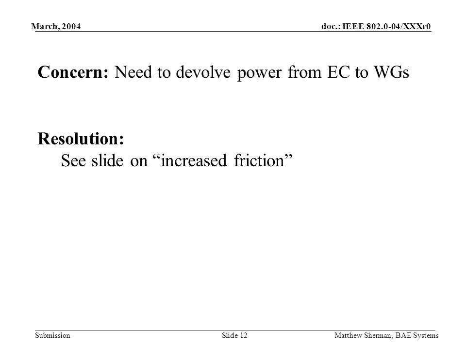 doc.: IEEE 802.0-04/XXXr0 Submission March, 2004 Matthew Sherman, BAE SystemsSlide 12 Concern: Need to devolve power from EC to WGs Resolution: See sl