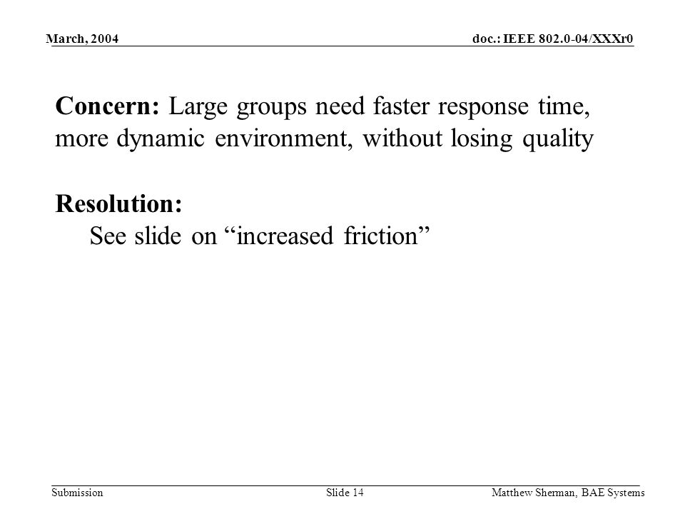 doc.: IEEE /XXXr0 Submission March, 2004 Matthew Sherman, BAE SystemsSlide 14 Concern: Large groups need faster response time, more dynamic environment, without losing quality Resolution: See slide on increased friction