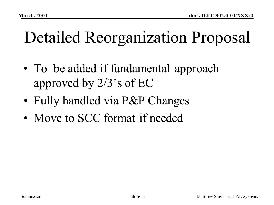 doc.: IEEE /XXXr0 Submission March, 2004 Matthew Sherman, BAE SystemsSlide 15 Detailed Reorganization Proposal To be added if fundamental approach approved by 2/3s of EC Fully handled via P&P Changes Move to SCC format if needed