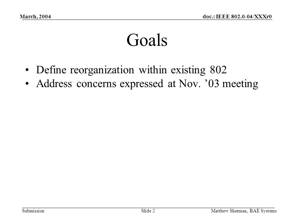 doc.: IEEE /XXXr0 Submission March, 2004 Matthew Sherman, BAE SystemsSlide 2 Goals Define reorganization within existing 802 Address concerns expressed at Nov.