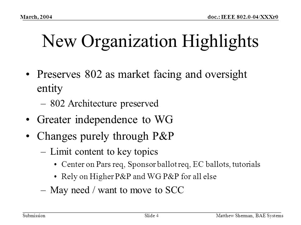 doc.: IEEE /XXXr0 Submission March, 2004 Matthew Sherman, BAE SystemsSlide 4 New Organization Highlights Preserves 802 as market facing and oversight entity –802 Architecture preserved Greater independence to WG Changes purely through P&P –Limit content to key topics Center on Pars req, Sponsor ballot req, EC ballots, tutorials Rely on Higher P&P and WG P&P for all else –May need / want to move to SCC