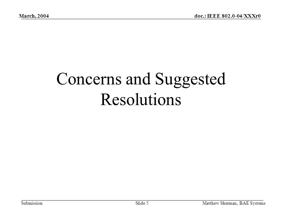 doc.: IEEE 802.0-04/XXXr0 Submission March, 2004 Matthew Sherman, BAE SystemsSlide 5 Concerns and Suggested Resolutions