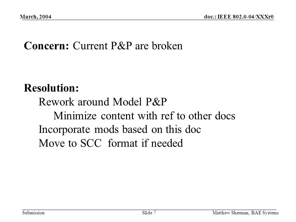 doc.: IEEE 802.0-04/XXXr0 Submission March, 2004 Matthew Sherman, BAE SystemsSlide 7 Concern: Current P&P are broken Resolution: Rework around Model P