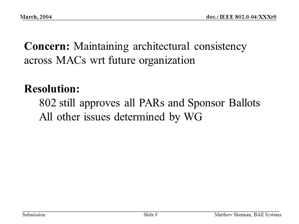 doc.: IEEE 802.0-04/XXXr0 Submission March, 2004 Matthew Sherman, BAE SystemsSlide 8 Concern: Maintaining architectural consistency across MACs wrt future organization Resolution: 802 still approves all PARs and Sponsor Ballots All other issues determined by WG