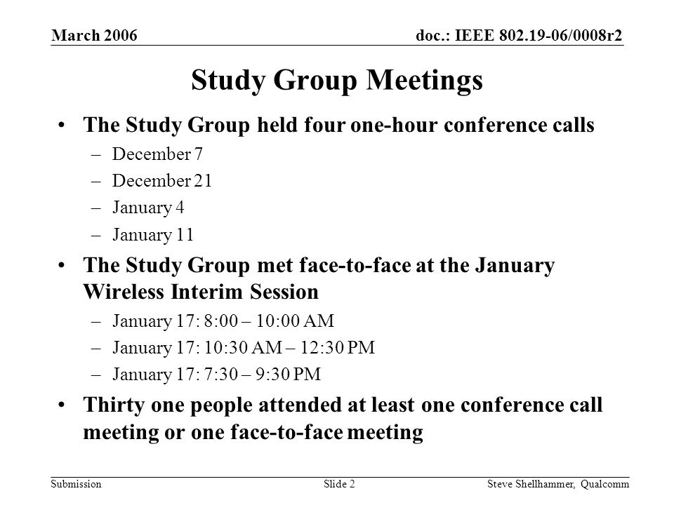 doc.: IEEE /0008r2 Submission March 2006 Steve Shellhammer, QualcommSlide 2 Study Group Meetings The Study Group held four one-hour conference calls –December 7 –December 21 –January 4 –January 11 The Study Group met face-to-face at the January Wireless Interim Session –January 17: 8:00 – 10:00 AM –January 17: 10:30 AM – 12:30 PM –January 17: 7:30 – 9:30 PM Thirty one people attended at least one conference call meeting or one face-to-face meeting