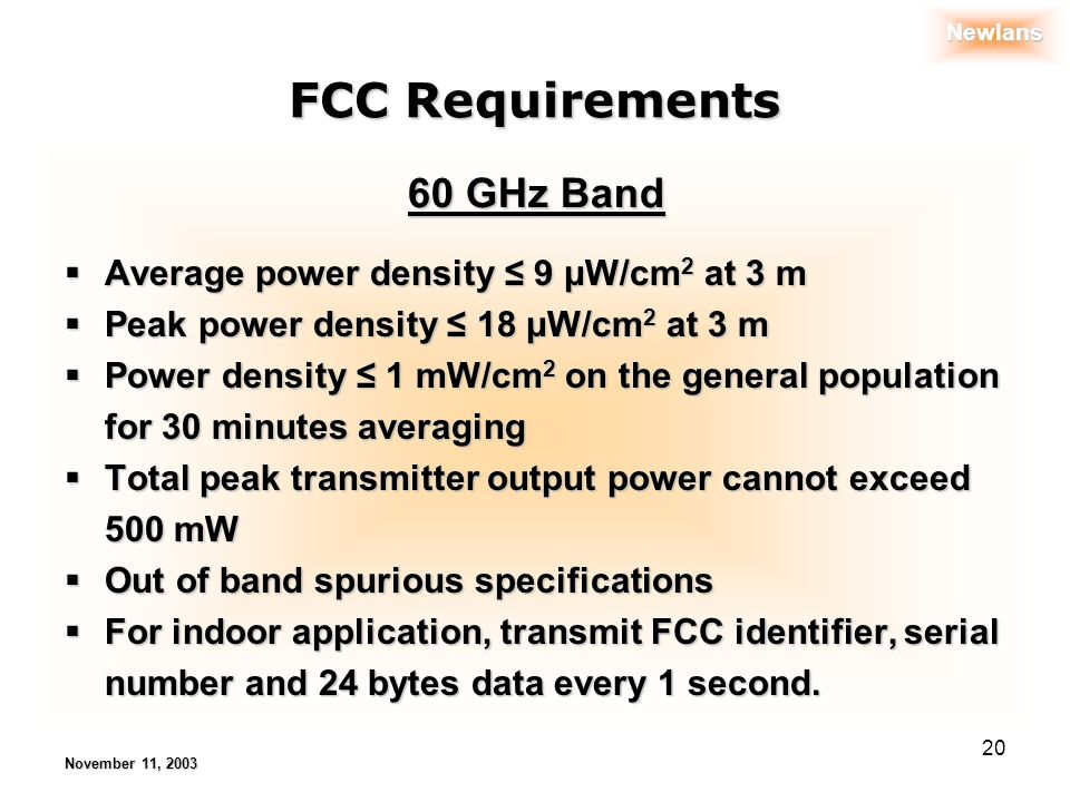 Newlans November 11, 2003 20 FCC Requirements Average power density 9 μW/cm 2 at 3 m Average power density 9 μW/cm 2 at 3 m Peak power density 18 μW/cm 2 at 3 m Peak power density 18 μW/cm 2 at 3 m Power density 1 mW/cm 2 on the general population for 30 minutes averaging Power density 1 mW/cm 2 on the general population for 30 minutes averaging Total peak transmitter output power cannot exceed 500 mW Total peak transmitter output power cannot exceed 500 mW Out of band spurious specifications Out of band spurious specifications For indoor application, transmit FCC identifier, serial number and 24 bytes data every 1 second.